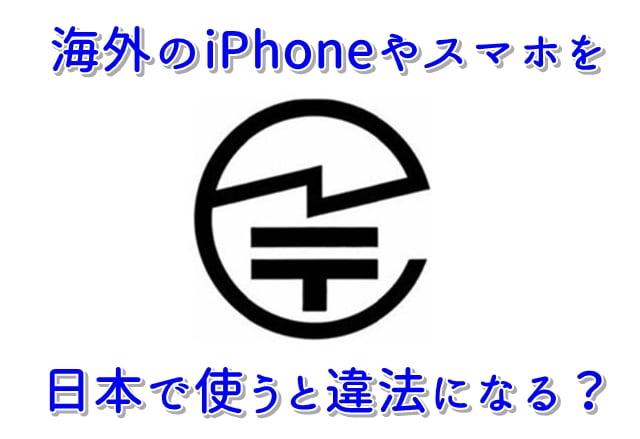 海外iPhoneやスマホを日本で使うと違法になる?