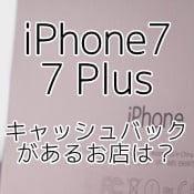 iPhone7/7 Plus購入でキャッシュバック出してるお店は?