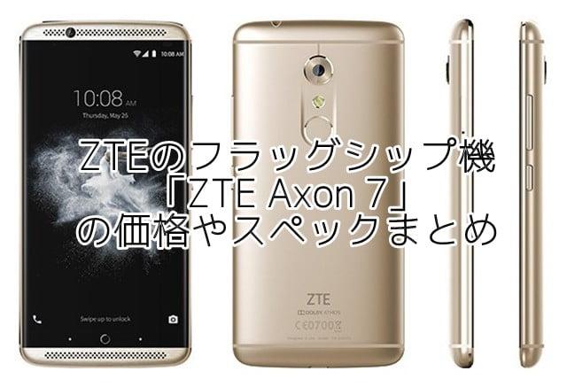 「ZTE Axon 7」の価格、スペック、評判、発売日は?トップ画像