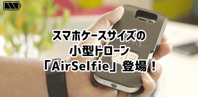 「AirSelfie」 スマホケースに収納可能な小型ドローン登場!