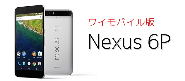 Nexus6P ワイモバイルの端末価格は?特徴やスペックをまとめました